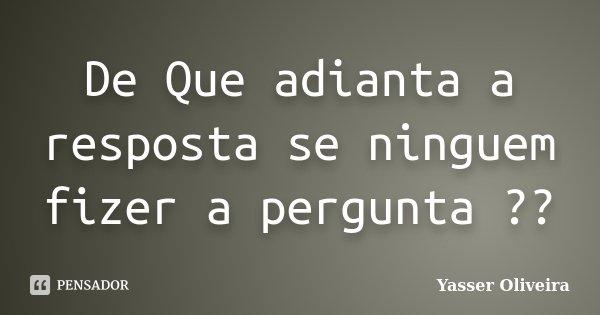 De Que adianta a resposta se ninguem fizer a pergunta ??... Frase de Yasser Oliveira.