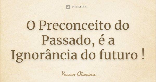 O Preconceito do Passado, é a Ignorância do futuro !... Frase de Yasser Oliveira.