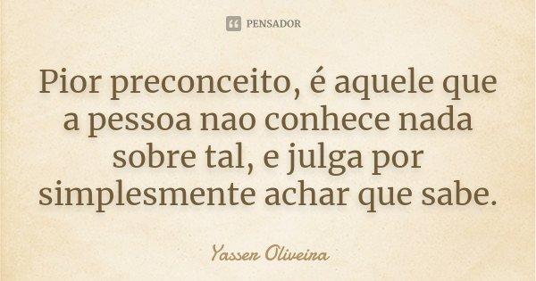 Pior preconceito, é aquele que a pessoa nao conhece nada sobre tal, e julga por simplesmente achar que sabe.... Frase de Yasser Oliveira.