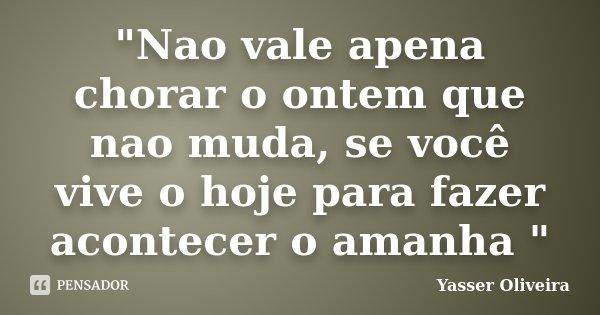 """""""Nao vale apena chorar o ontem que nao muda, se você vive o hoje para fazer acontecer o amanha """"... Frase de Yasser Oliveira."""