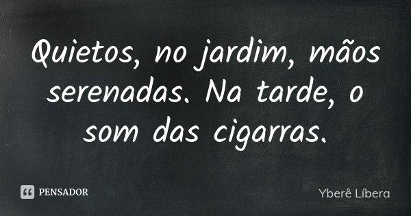 Quietos, no jardim, mãos serenadas. Na tarde, o som das cigarras.... Frase de Yberê Líbera.