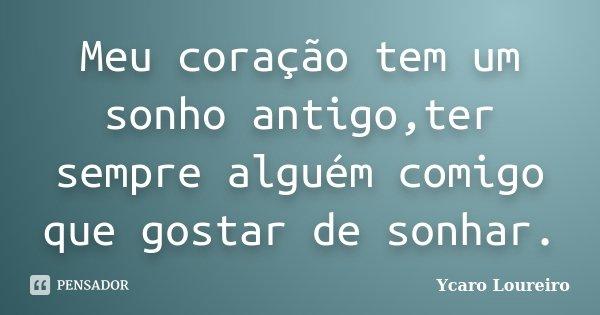 Meu coração tem um sonho antigo,ter sempre alguém comigo que gostar de sonhar.... Frase de Ycaro Loureiro.