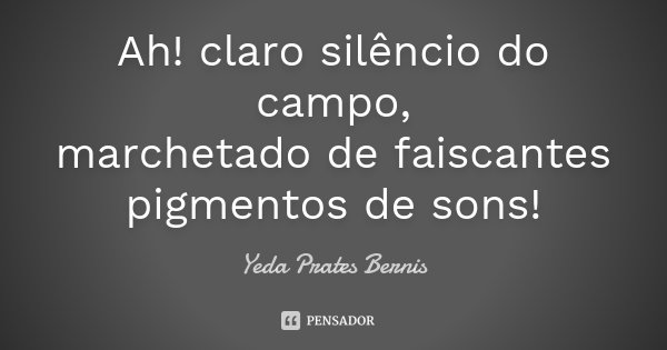 Ah! claro silêncio do campo, marchetado de faiscantes pigmentos de sons!... Frase de Yeda Prates Bernis.