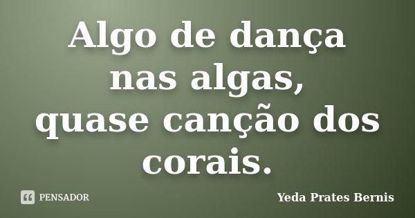 Algo de dança nas algas, quase canção dos corais.... Frase de Yeda Prates Bernis.