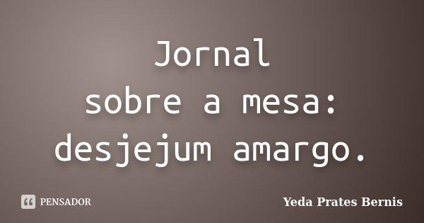 Jornal sobre a mesa: desjejum amargo.... Frase de Yeda Prates Bernis.