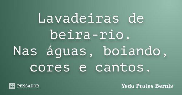 Lavadeiras de beira-rio. Nas águas, boiando, cores e cantos.... Frase de Yeda Prates Bernis.