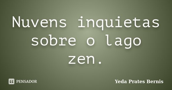 Nuvens inquietas sobre o lago zen.... Frase de Yeda Prates Bernis.
