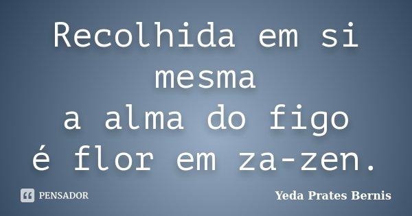 Recolhida em si mesma a alma do figo é flor em za-zen.... Frase de Yeda Prates Bernis.
