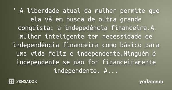 ' A liberdade atual da mulher permite que ela vá em busca de outra grande conquista: a indepedência financeira.A mulher inteligente tem necessidade de independê... Frase de yedamsm.