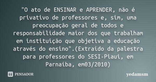 """""""O ato de ENSINAR e APRENDER, não é privativo de professores e, sim, uma preocupação geral de todos e responsabilidade maior dos que trabalham em instituiç... Frase de Yedamsm."""
