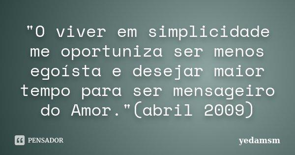 """""""O viver em simplicidade me oportuniza ser menos egoísta e desejar maior tempo para ser mensageiro do Amor.""""(abril 2009)... Frase de yedamsm."""