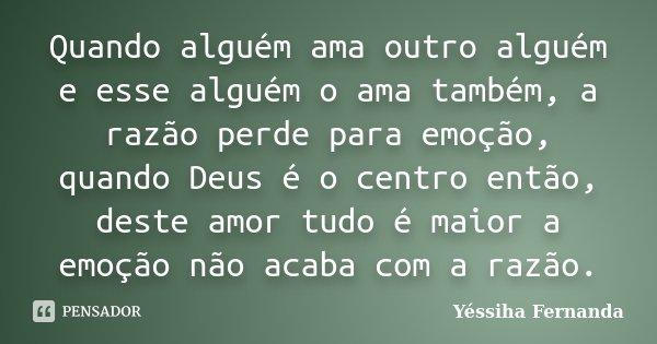 Quando alguém ama outro alguém e esse alguém o ama também, a razão perde para emoção, quando Deus é o centro então, deste amor tudo é maior a emoção não acaba c... Frase de Yéssiha Fernanda.