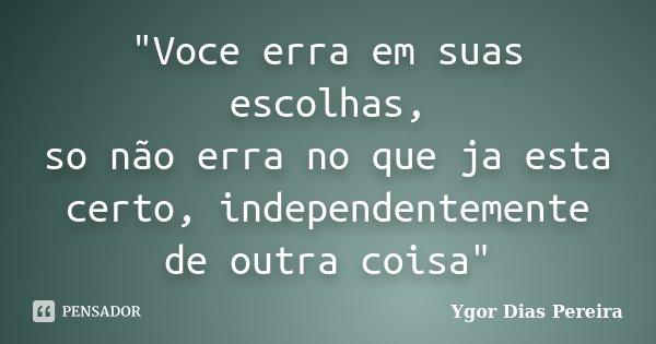 """""""Voce erra em suas escolhas, so não erra no que ja esta certo, independentemente de outra coisa""""... Frase de Ygor Dias Pereira."""