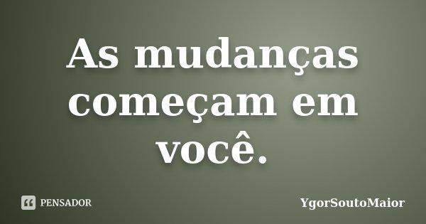 As mudanças começam em você.... Frase de YgorSoutoMaior.
