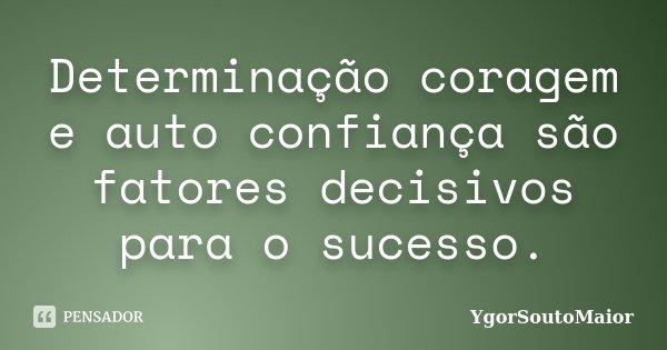 Determinação coragem e auto confiança são fatores decisivos para o sucesso.... Frase de YgorSoutoMaior.