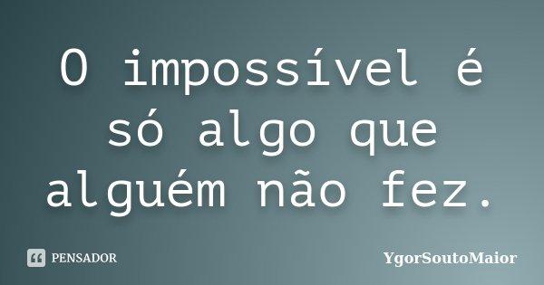 O impossível é só algo que alguém não fez.... Frase de YgorSoutoMaior.