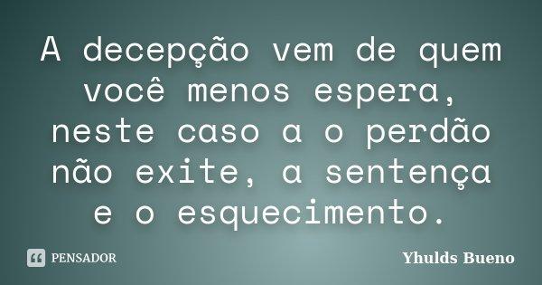 A decepção vem de quem você menos espera, neste caso a o perdão não exite, a sentença e o esquecimento.... Frase de Yhulds Bueno.