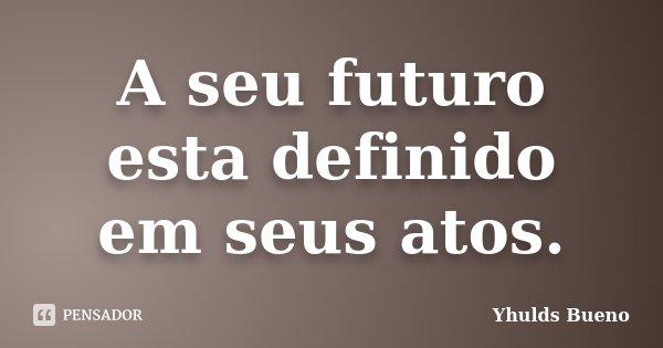 A seu futuro esta definido em seus atos.... Frase de Yhulds Bueno.