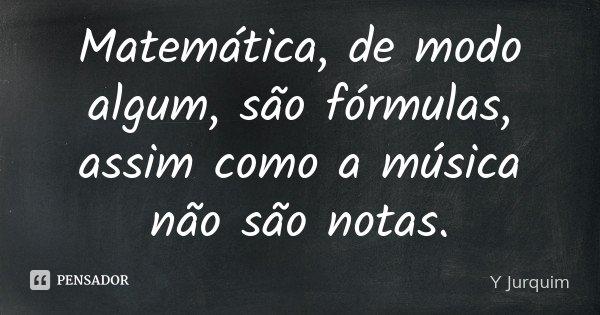 Matemática, de modo algum, são fórmulas, assim como a música não são notas.... Frase de Y Jurquim.