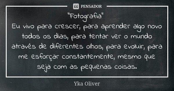 """""""Fotografia"""" Eu vivo para crescer, para aprender algo novo todos os dias, para tentar ver o mundo através de diferentes olhos, para evoluir, para me e... Frase de Yka Oliver."""