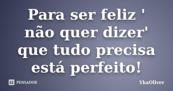 Para ser feliz ' não quer dizer' que tudo precisa está perfeito!... Frase de YkaOliver.