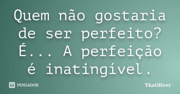 Quem não gostaria de ser perfeito? É... A perfeição é inatingível.... Frase de YkaOliver.