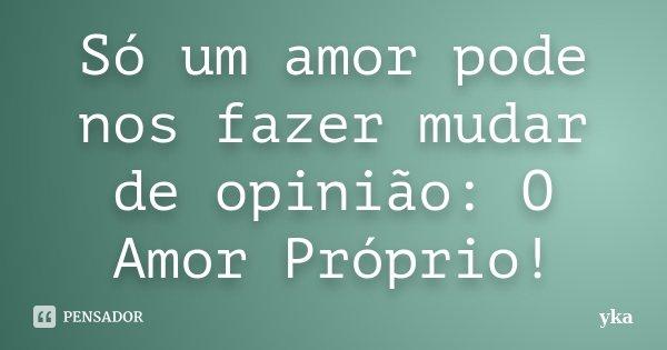 Só um amor pode nos fazer mudar de opinião: O Amor Próprio!... Frase de yka.