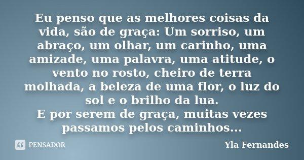 Eu penso que as melhores coisas da vida, são de graça: Um sorriso, um abraço, um olhar, um carinho, uma amizade, uma palavra, uma atitude, o vento no rosto, che... Frase de Yla Fernandes.