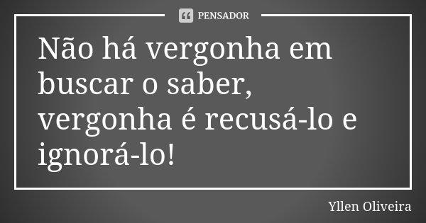 Não há vergonha em buscar o saber, vergonha é recusá-lo e ignorá-lo!... Frase de Yllen Oliveira.