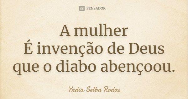 A mulher É invenção de Deus que o diabo abençoou.... Frase de Yndia Selba Rodas.