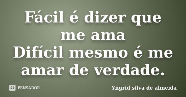 Fácil é dizer que me ama Difícil mesmo é me amar de verdade.... Frase de Yngrid Silva de Almeida.