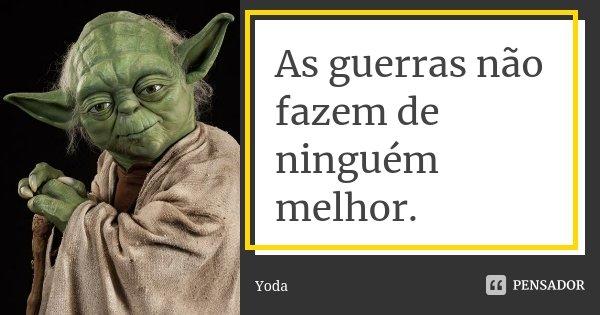 As guerras não fazem de ninguém melhor.... Frase de Yoda.