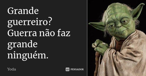 Grande guerreiro? Guerra não faz grande ninguém.... Frase de Yoda.