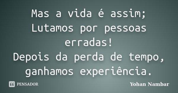 Mas a vida é assim; Lutamos por pessoas erradas! Depois da perda de tempo, ganhamos experiência.... Frase de Yohan Nambar.