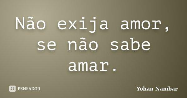 Não exija amor, se não sabe amar.... Frase de Yohan Nambar.