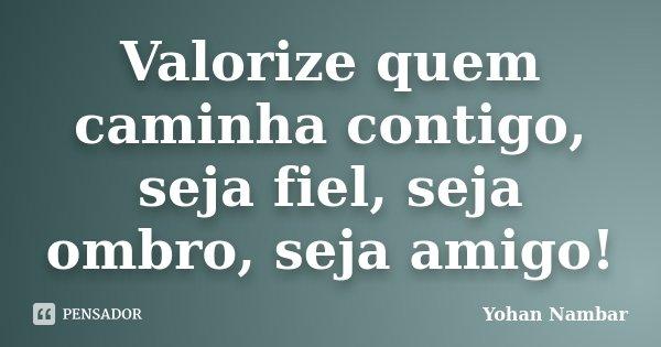 Valorize quem caminha contigo, seja fiel, seja ombro, seja amigo!... Frase de Yohan Nambar.