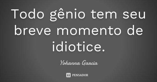 Todo gênio tem seu breve momento de idiotice.... Frase de Yohanna Garcia.