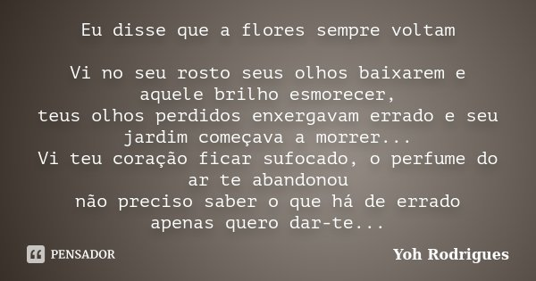 Eu disse que a flores sempre voltam Vi no seu rosto seus olhos baixarem e aquele brilho esmorecer, teus olhos perdidos enxergavam errado e seu jardim começava a... Frase de Yoh Rodrigues.