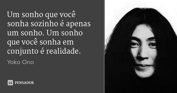 Um sonho que você sonha sozinho é apenas um sonho. Um sonho que você sonha em conjunto é realidade.... Frase de Yoko Ono.