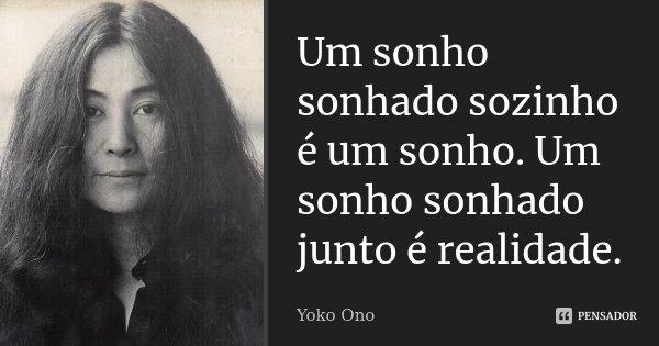 Um sonho sonhado sozinho é um sonho. Um sonho sonhado junto é realidade.... Frase de Yoko Ono.
