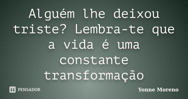 Alguém lhe deixou triste? Lembra-te que a vida é uma constante transformação... Frase de Yonne Moreno.