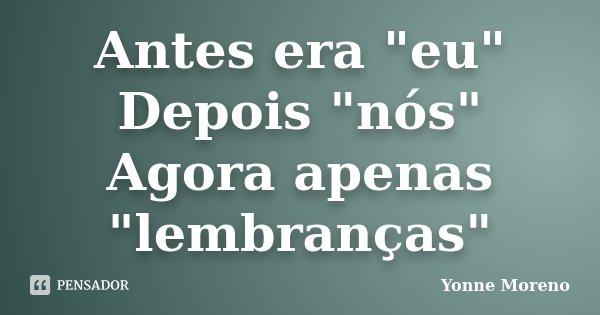 """Antes era """"eu"""" Depois """"nós"""" Agora apenas """"lembranças""""... Frase de Yonne Moreno."""