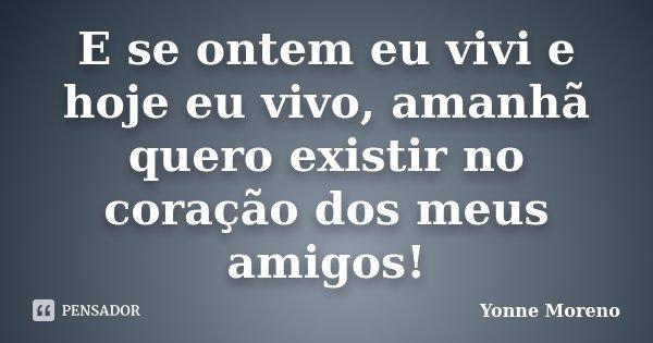 E se ontem eu vivi e hoje eu vivo, amanhã quero existir no coração dos meus amigos!... Frase de Yonne Moreno.
