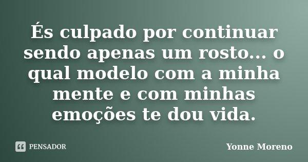És culpado por continuar sendo apenas um rosto... o qual modelo com a minha mente e com minhas emoções te dou vida.... Frase de Yonne Moreno.