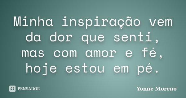 Minha inspiração vem da dor que senti, mas com amor e fé, hoje estou em pé.... Frase de Yonne Moreno.