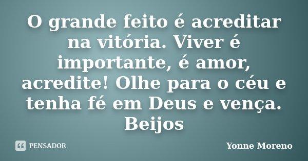 O grande feito é acreditar na vitória. Viver é importante, é amor, acredite! Olhe para o céu e tenha fé em Deus e vença. Beijos... Frase de Yonne Moreno.