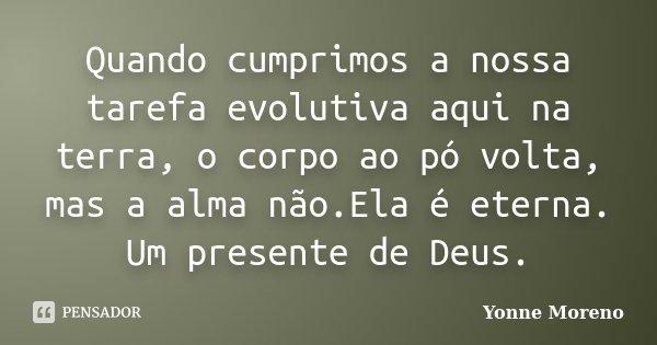 Quando cumprimos a nossa tarefa evolutiva aqui na terra, o corpo ao pó volta, mas a alma não.Ela é eterna. Um presente de Deus.... Frase de Yonne Moreno.