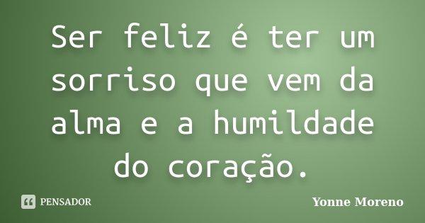 Ser feliz é ter um sorriso que vem da alma e a humildade do coração.... Frase de Yonne Moreno.