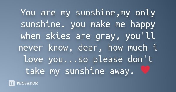 You are my sunshine,my only sunshine. you make me happy when skies are gray, you'll never know, dear, how much i love you...so please don't take my sunshine awa... Frase de Desconhecido.