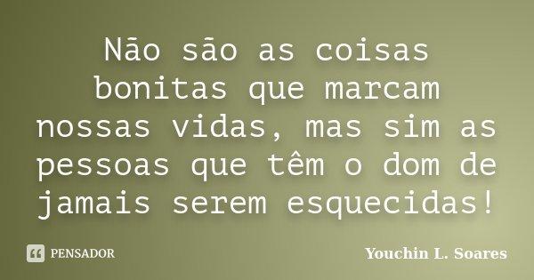 Não são as coisas bonitas que marcam nossas vidas, mas sim as pessoas que têm o dom de jamais serem esquecidas!... Frase de Youchin L. Soares.